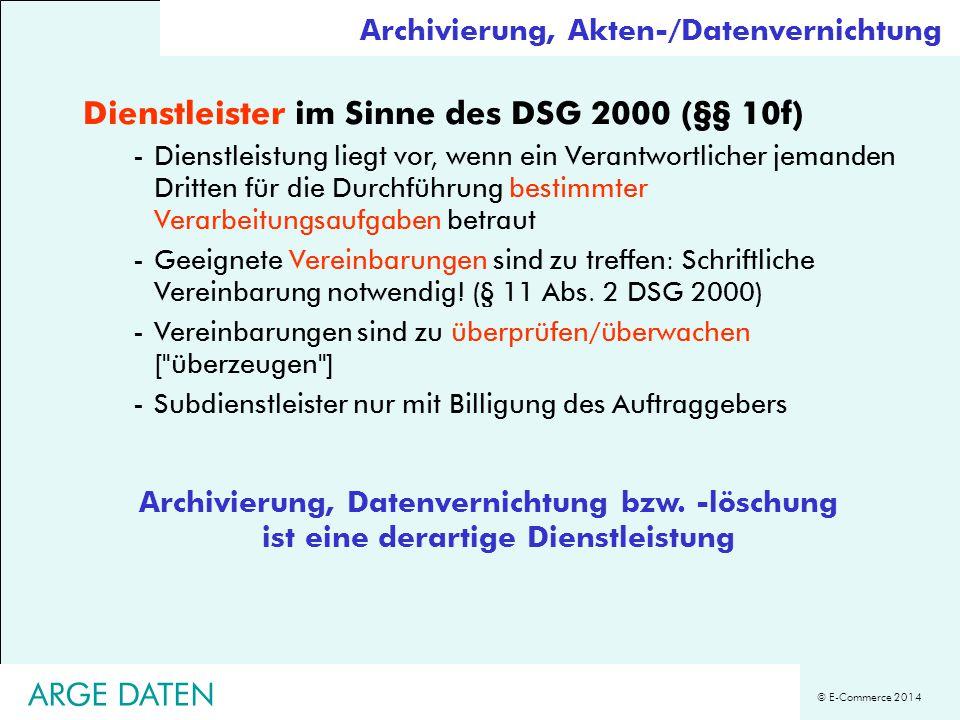© E-Commerce 2014 ARGE DATEN Archivierung, Akten-/Datenvernichtung Dienstleister im Sinne des DSG 2000 (§§ 10f) -Dienstleistung liegt vor, wenn ein Ve
