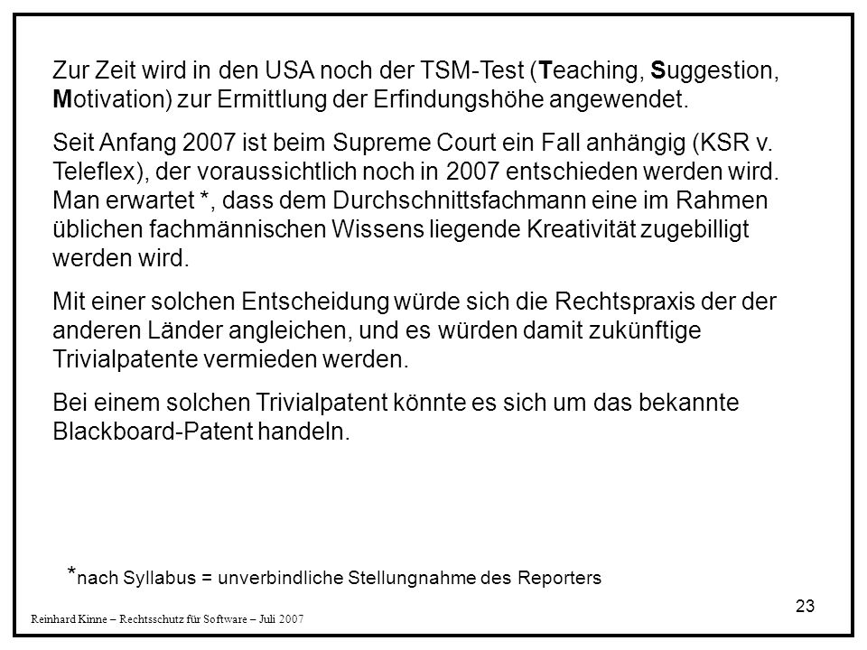 23 Reinhard Kinne – Rechtsschutz für Software – Juli 2007 Zur Zeit wird in den USA noch der TSM-Test (Teaching, Suggestion, Motivation) zur Ermittlung