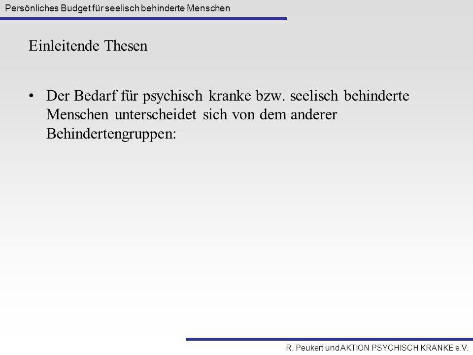 Persönliches Budget für seelisch behinderte Menschen R. Peukert und AKTION PSYCHISCH KRANKE e.V. Einleitende Thesen Der Bedarf für psychisch kranke bz