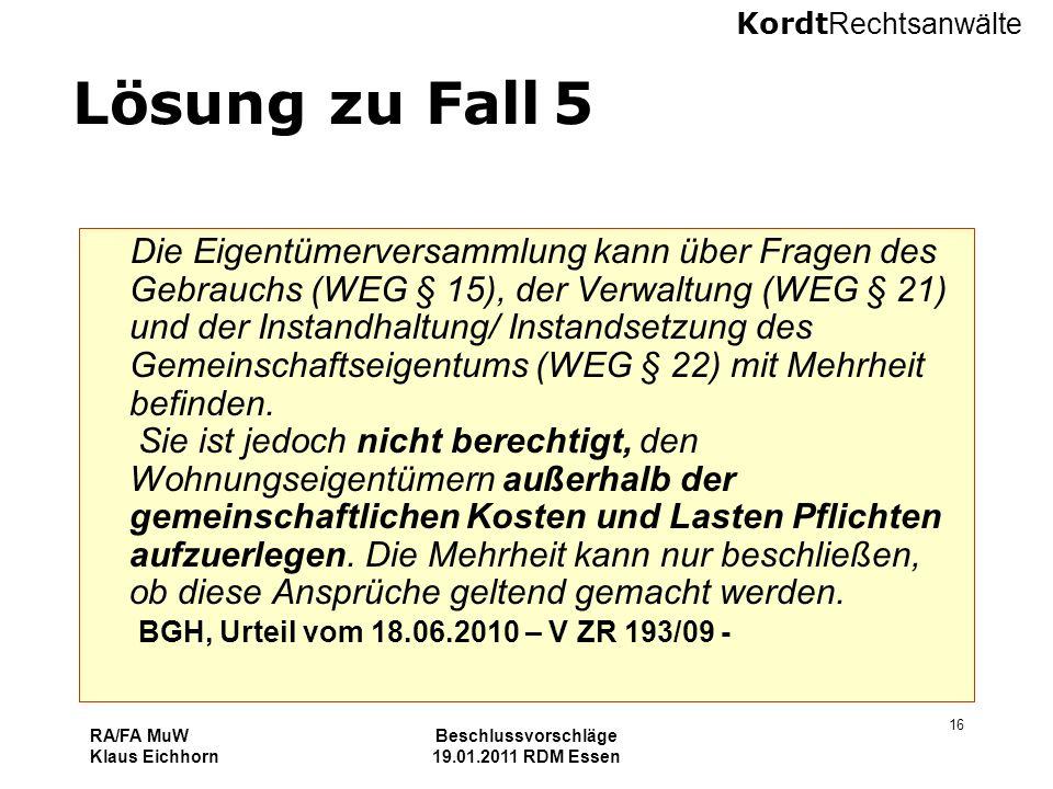 Kordt Rechtsanwälte RA/FA MuW Klaus Eichhorn Beschlussvorschläge 19.01.2011 RDM Essen 16 Lösung zu Fall 5 Die Eigentümerversammlung kann über Fragen d