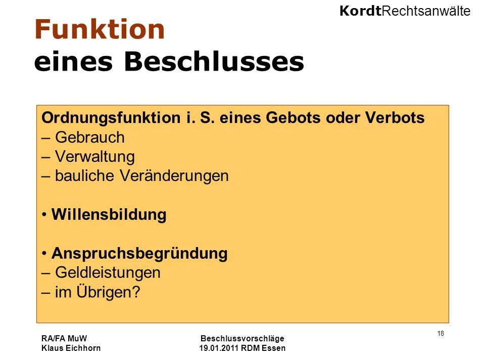 Kordt Rechtsanwälte RA/FA MuW Klaus Eichhorn Beschlussvorschläge 19.01.2011 RDM Essen 18 Funktion eines Beschlusses Ordnungsfunktion i. S. eines Gebot