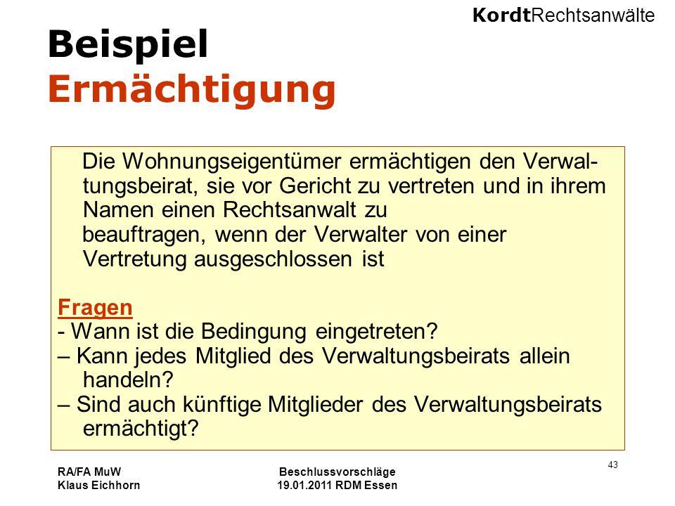 Kordt Rechtsanwälte RA/FA MuW Klaus Eichhorn Beschlussvorschläge 19.01.2011 RDM Essen 43 Beispiel Ermächtigung Die Wohnungseigentümer ermächtigen den