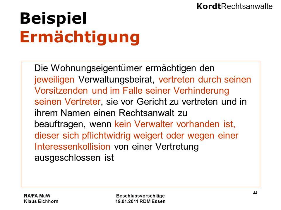 Kordt Rechtsanwälte RA/FA MuW Klaus Eichhorn Beschlussvorschläge 19.01.2011 RDM Essen 44 Beispiel Ermächtigung Die Wohnungseigentümer ermächtigen den