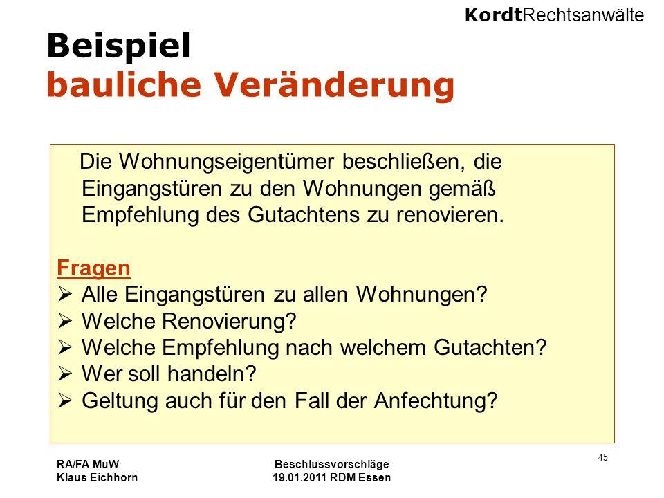 Kordt Rechtsanwälte RA/FA MuW Klaus Eichhorn Beschlussvorschläge 19.01.2011 RDM Essen 45 Beispiel bauliche Veränderung Die Wohnungseigentümer beschlie