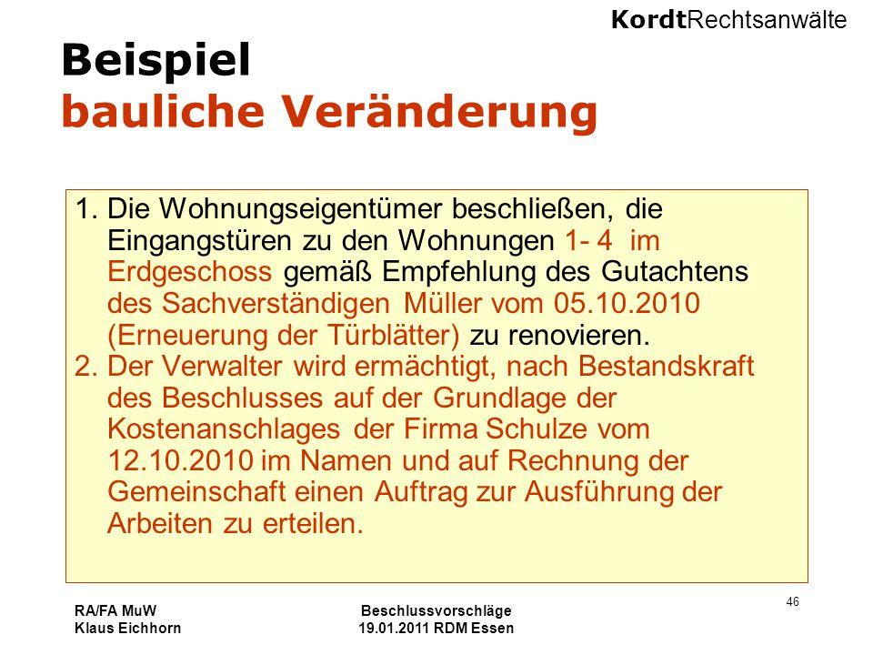 Kordt Rechtsanwälte RA/FA MuW Klaus Eichhorn Beschlussvorschläge 19.01.2011 RDM Essen 46 Beispiel bauliche Veränderung 1.Die Wohnungseigentümer beschl
