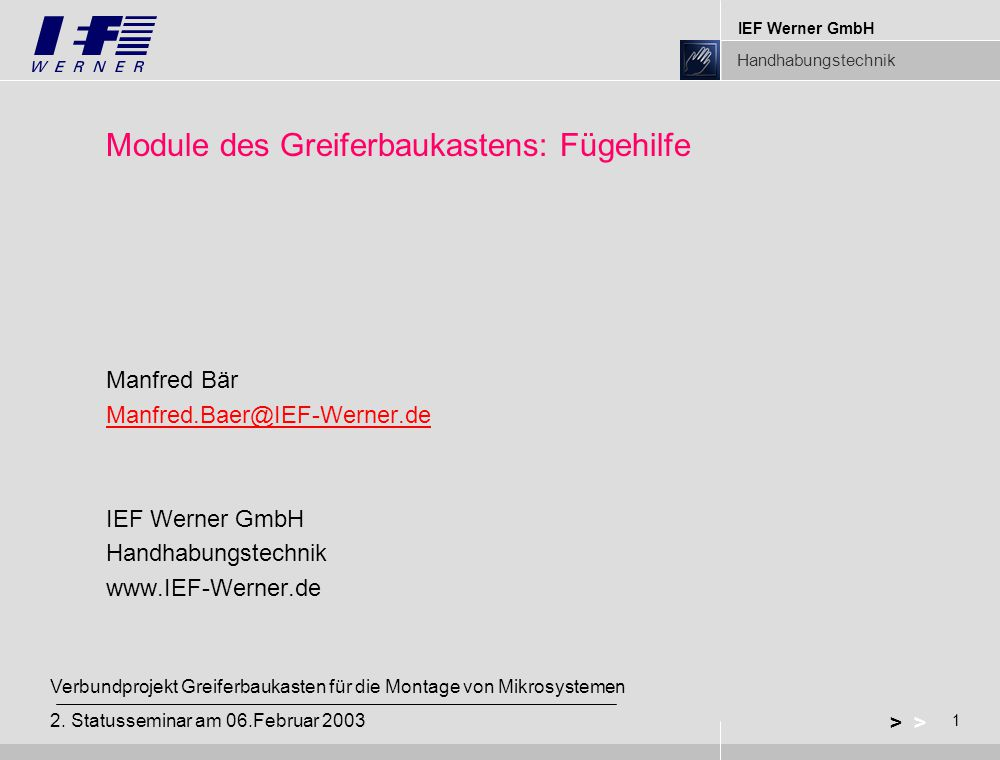 IEF Werner GmbH Handhabungstechnik 1 > Verbundprojekt Greiferbaukasten für die Montage von Mikrosystemen 2. Statusseminar am 06.Februar 2003 Module de