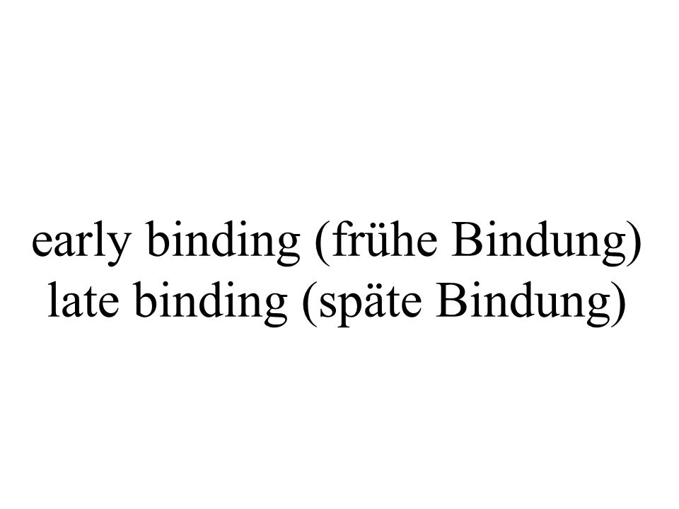early binding (frühe Bindung) late binding (späte Bindung)
