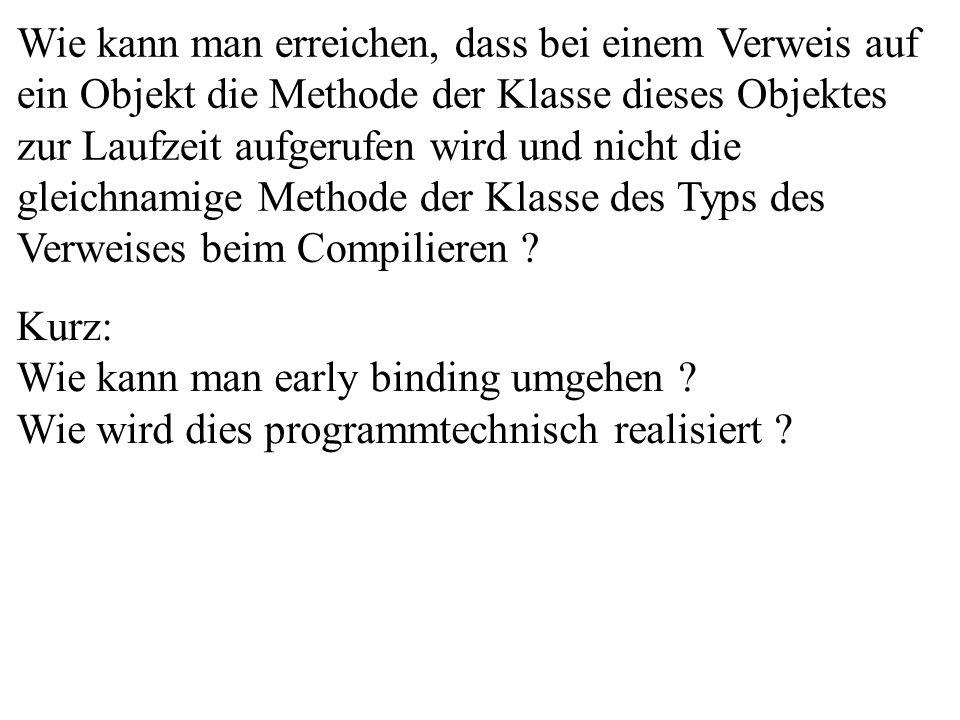 Wie kann man erreichen, dass bei einem Verweis auf ein Objekt die Methode der Klasse dieses Objektes zur Laufzeit aufgerufen wird und nicht die gleichnamige Methode der Klasse des Typs des Verweises beim Compilieren .