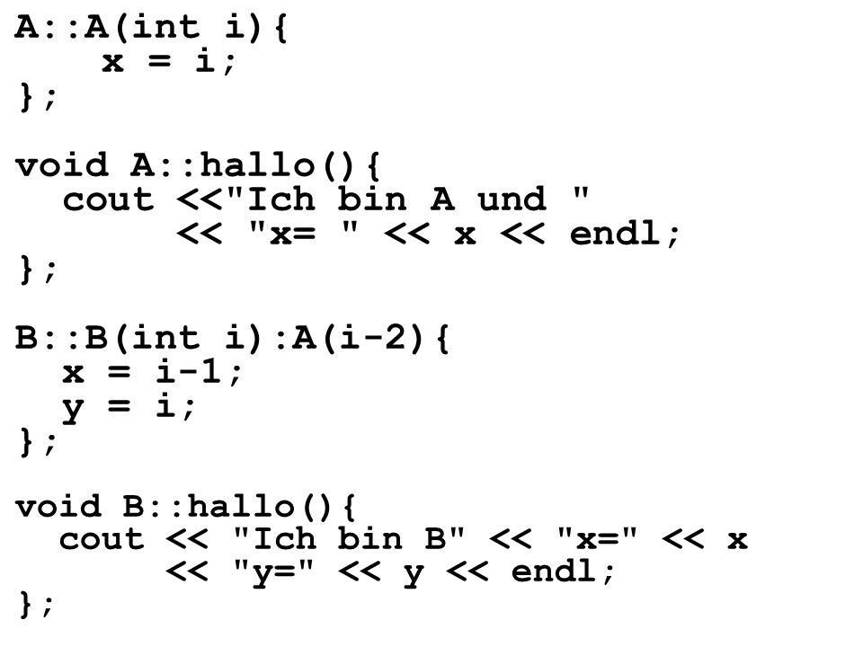 A::A(int i){ x = i; }; void A::hallo(){ cout << Ich bin A und << x= << x << endl; }; B::B(int i):A(i-2){ x = i-1; y = i; }; void B::hallo(){ cout << Ich bin B << x= << x << y= << y << endl; };