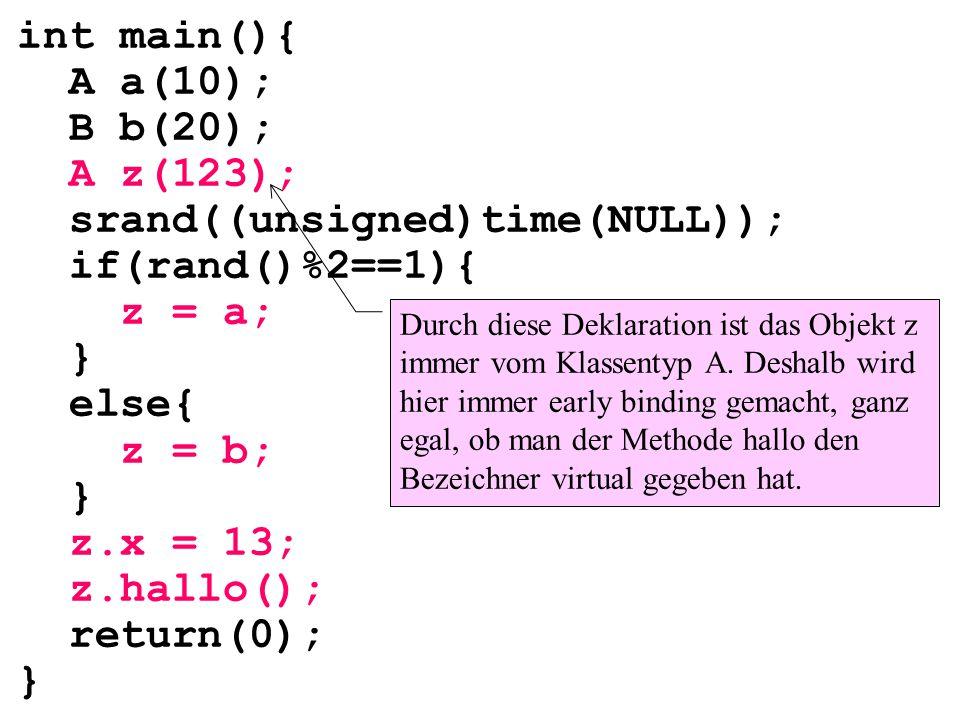 int main(){ A a(10); B b(20); A z(123); srand((unsigned)time(NULL)); if(rand()%2==1){ z = a; } else{ z = b; } z.x = 13; z.hallo(); return(0); } Durch diese Deklaration ist das Objekt z immer vom Klassentyp A.