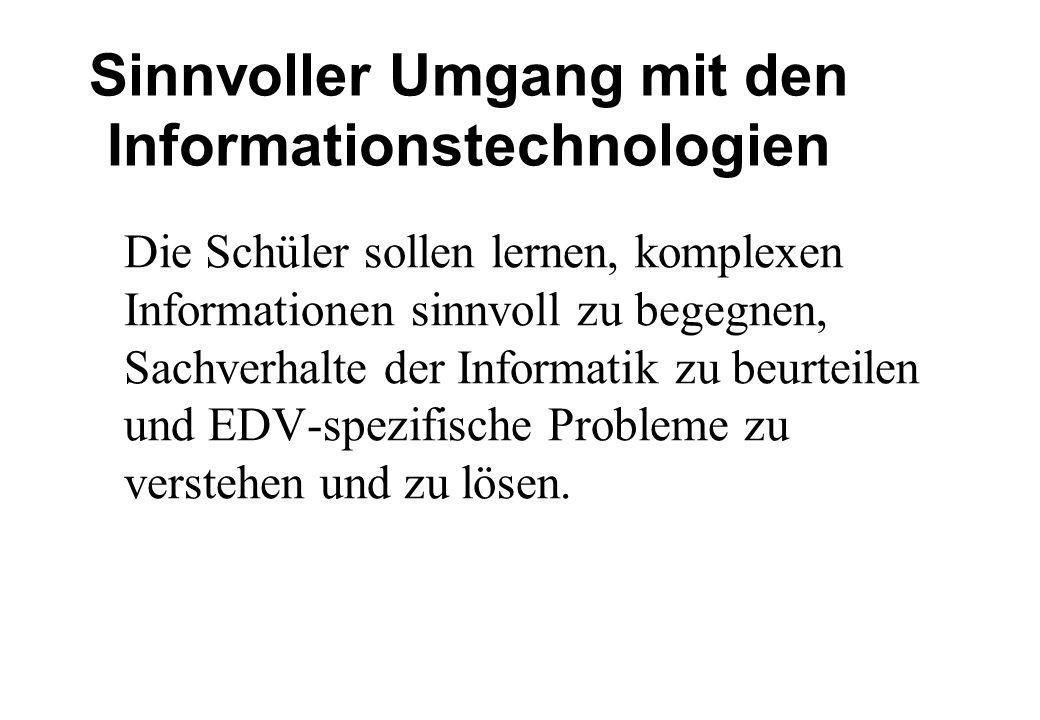 Sinnvoller Umgang mit den Informationstechnologien Die Schüler sollen lernen, komplexen Informationen sinnvoll zu begegnen, Sachverhalte der Informatik zu beurteilen und EDV-spezifische Probleme zu verstehen und zu lösen.