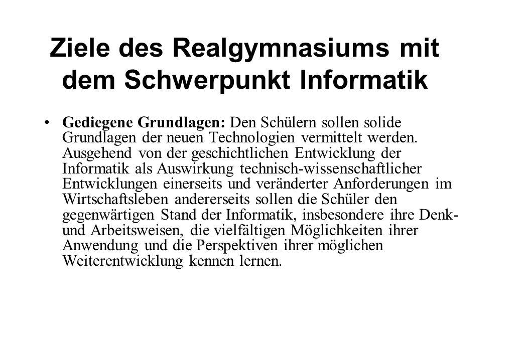 Ziele des Realgymnasiums mit dem Schwerpunkt Informatik Gediegene Grundlagen: Den Schülern sollen solide Grundlagen der neuen Technologien vermittelt werden.
