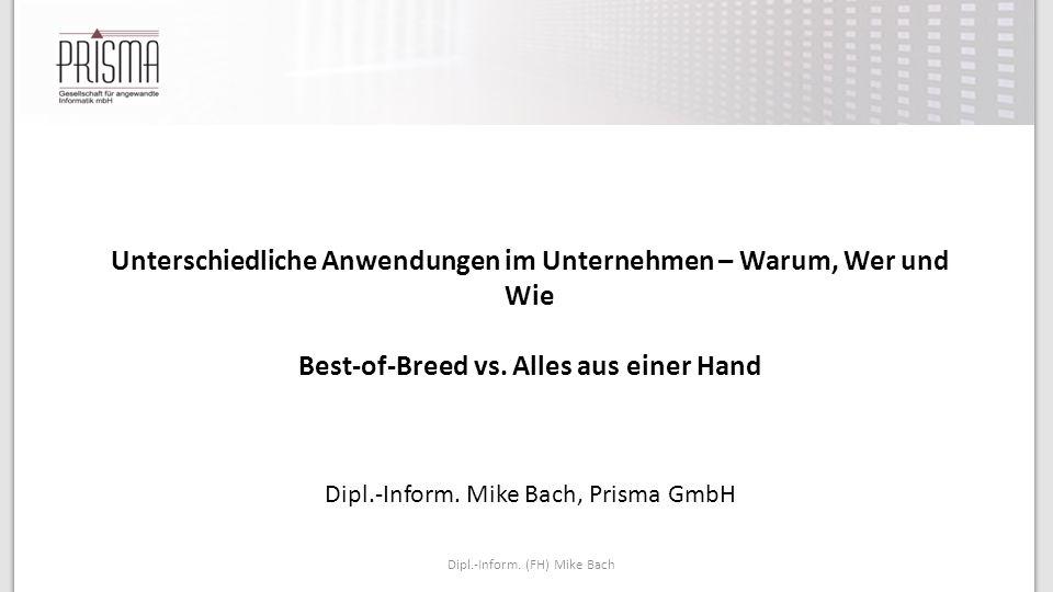 Dipl.-Inform. (FH) Mike Bach Unterschiedliche Anwendungen im Unternehmen – Warum, Wer und Wie Best-of-Breed vs. Alles aus einer Hand Dipl.-Inform. Mik