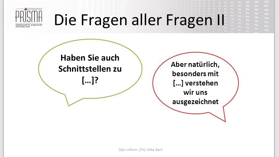 Die Fragen aller Fragen II Dipl.-Inform.(FH) Mike Bach Haben Sie auch Schnittstellen zu […].