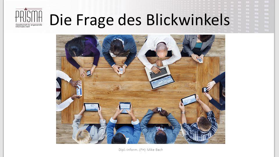 Die Frage des Blickwinkels Dipl.-Inform. (FH) Mike Bach