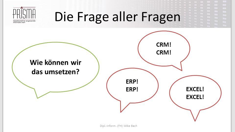 Die Frage aller Fragen Dipl.-Inform. (FH) Mike Bach Wie können wir das umsetzen? CRM! ERP! EXCEL!