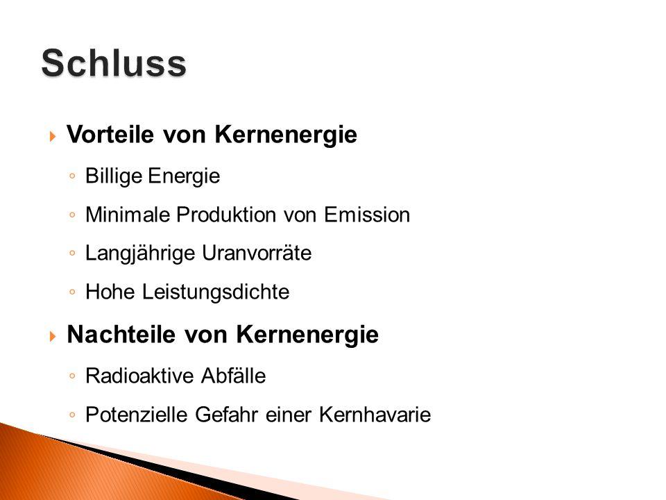  Vorteile von Kernenergie ◦ Billige Energie ◦ Minimale Produktion von Emission ◦ Langjährige Uranvorräte ◦ Hohe Leistungsdichte  Nachteile von Kerne