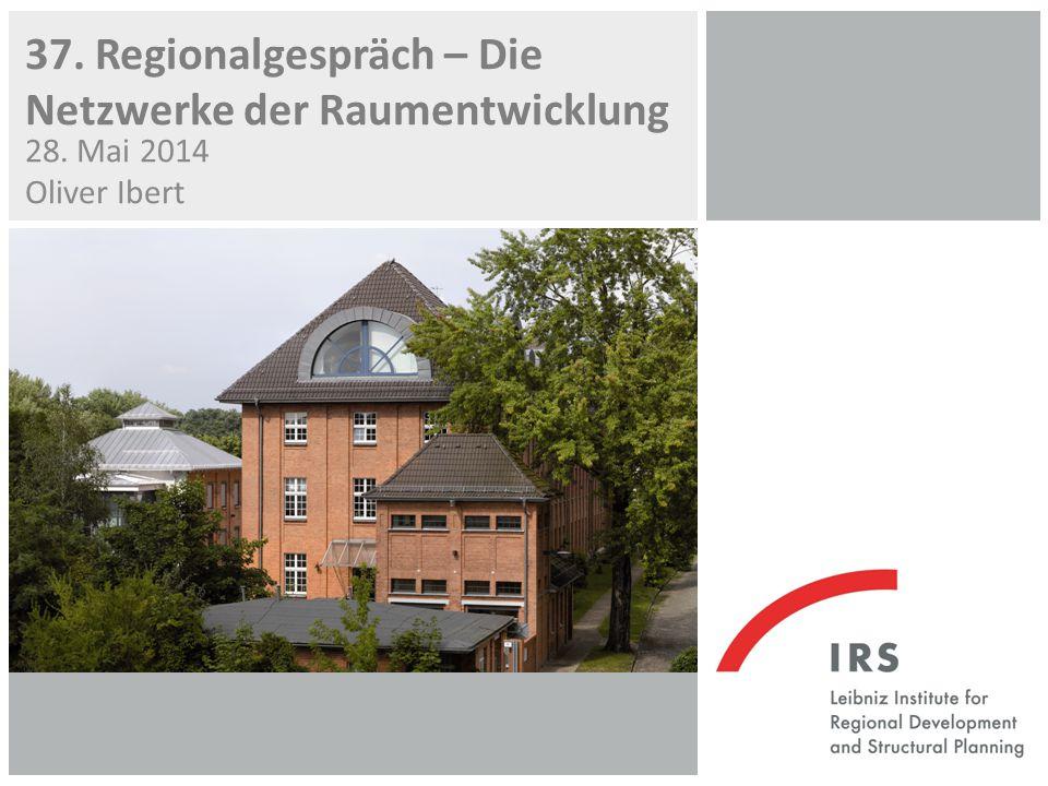 37. Regionalgespräch – Die Netzwerke der Raumentwicklung 28. Mai 2014 Oliver Ibert
