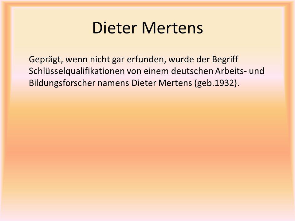 Dieter Mertens Geprägt, wenn nicht gar erfunden, wurde der Begriff Schlüsselqualifikationen von einem deutschen Arbeits- und Bildungsforscher namens D