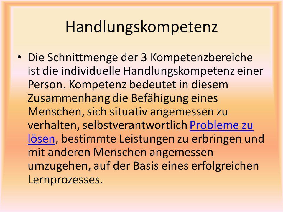 Handlungskompetenz Die Schnittmenge der 3 Kompetenzbereiche ist die individuelle Handlungskompetenz einer Person. Kompetenz bedeutet in diesem Zusamme