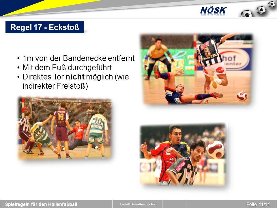 Erstellt: Günther Fuchs Folie 11/14 Spielregeln für den Hallenfußball Regel 17 - Eckstoß 1m von der Bandenecke entfernt Mit dem Fuß durchgeführt Direktes Tor nicht möglich (wie indirekter Freistoß)