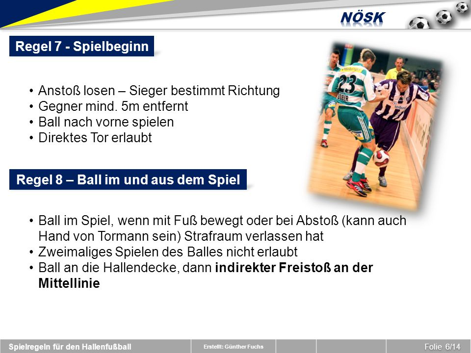 Erstellt: Günther Fuchs Folie 6/14 Spielregeln für den Hallenfußball Regel 7 - Spielbeginn Anstoß losen – Sieger bestimmt Richtung Gegner mind.