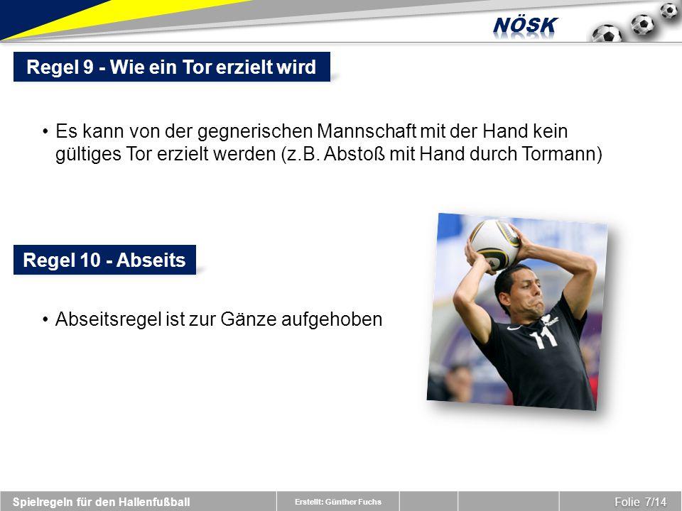 Erstellt: Günther Fuchs Folie 7/14 Spielregeln für den Hallenfußball Regel 9 - Wie ein Tor erzielt wird Es kann von der gegnerischen Mannschaft mit der Hand kein gültiges Tor erzielt werden (z.B.