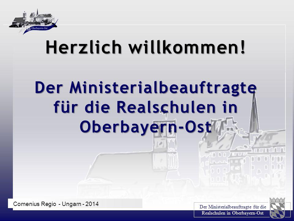 Der Ministerialbeauftragte für die Realschulen in Oberbayern-Ost Comenius Regio - Ungarn - 2014 Herzlich willkommen! Der Ministerialbeauftragte für di