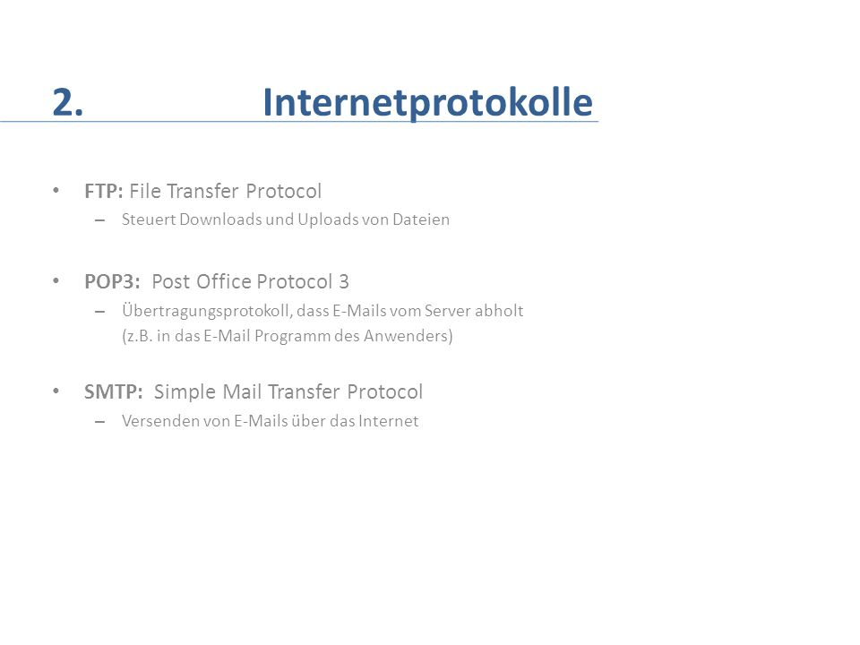 2. Internetprotokolle FTP: File Transfer Protocol – Steuert Downloads und Uploads von Dateien POP3: Post Office Protocol 3 – Übertragungsprotokoll, da