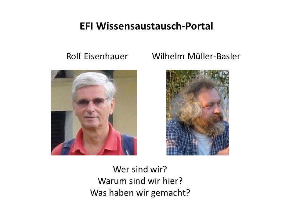 EFI Wissensaustausch-Portal Rolf Eisenhauer Wilhelm Müller-Basler Wer sind wir? Warum sind wir hier? Was haben wir gemacht?