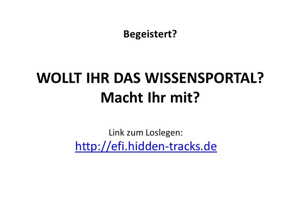 Begeistert? WOLLT IHR DAS WISSENSPORTAL? Macht Ihr mit? Link zum Loslegen: http://efi.hidden-tracks.de