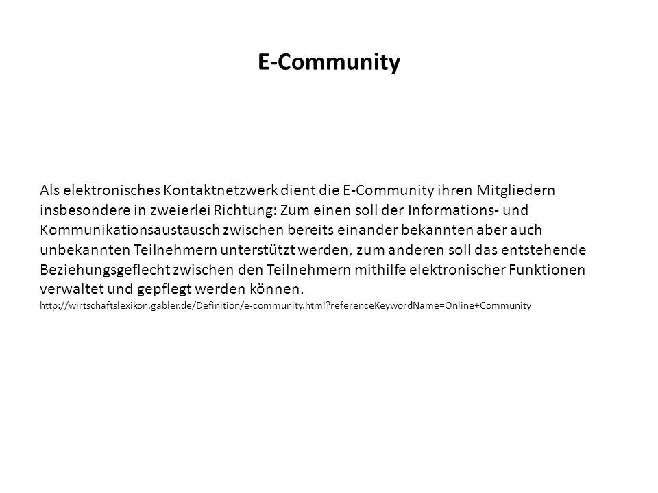 E-Community Als elektronisches Kontaktnetzwerk dient die E-Community ihren Mitgliedern insbesondere in zweierlei Richtung: Zum einen soll der Informations- und Kommunikationsaustausch zwischen bereits einander bekannten aber auch unbekannten Teilnehmern unterstützt werden, zum anderen soll das entstehende Beziehungsgeflecht zwischen den Teilnehmern mithilfe elektronischer Funktionen verwaltet und gepflegt werden können.
