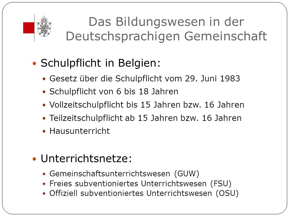 Das Bildungswesen in der Deutschsprachigen Gemeinschaft Schulpflicht in Belgien: Gesetz über die Schulpflicht vom 29. Juni 1983 Schulpflicht von 6 bis