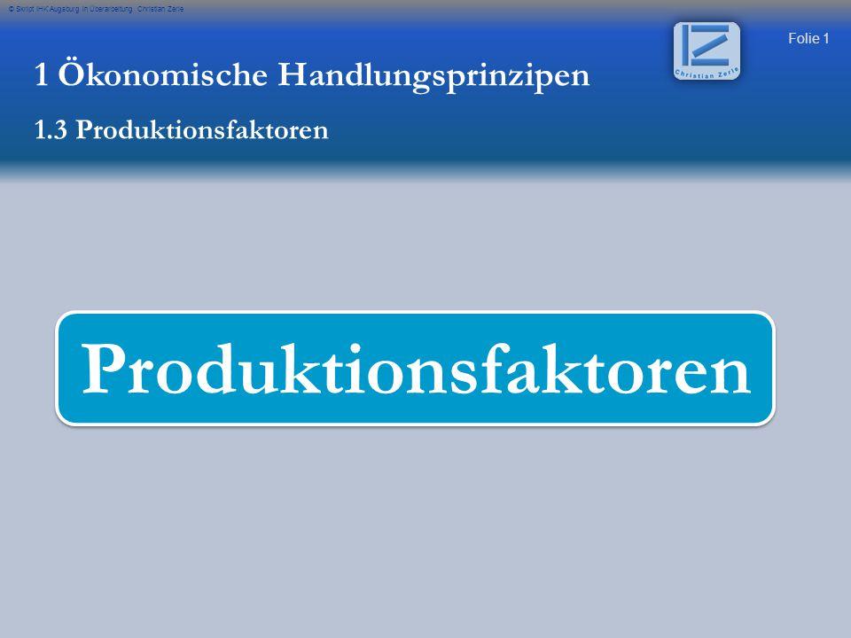 Folie 1 © Skript IHK Augsburg in Überarbeitung Christian Zerle Produktionsfaktoren 1 Ökonomische Handlungsprinzipen 1.3 Produktionsfaktoren
