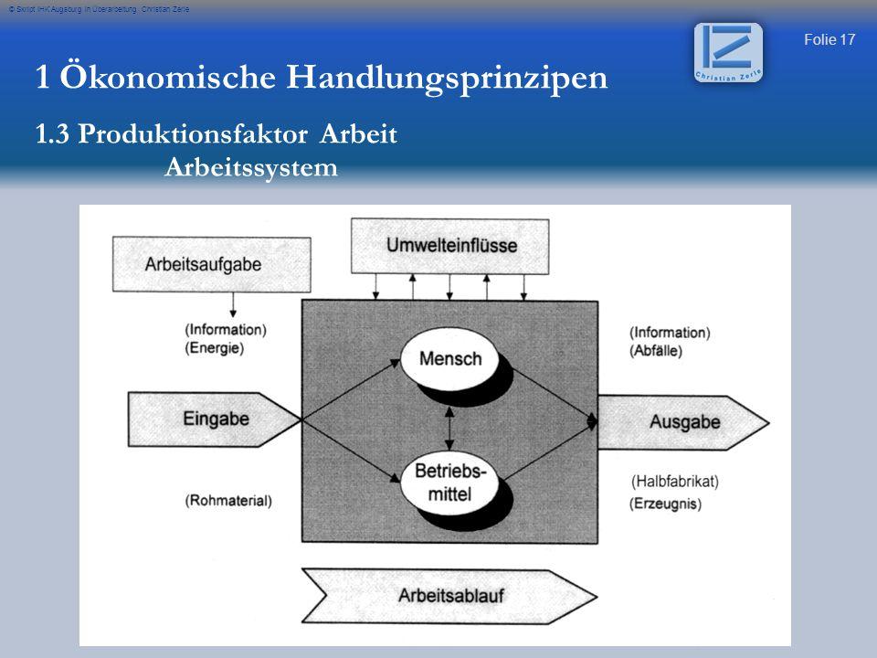 Folie 17 © Skript IHK Augsburg in Überarbeitung Christian Zerle 1 Ökonomische Handlungsprinzipen 1.3 Produktionsfaktor Arbeit Arbeitssystem