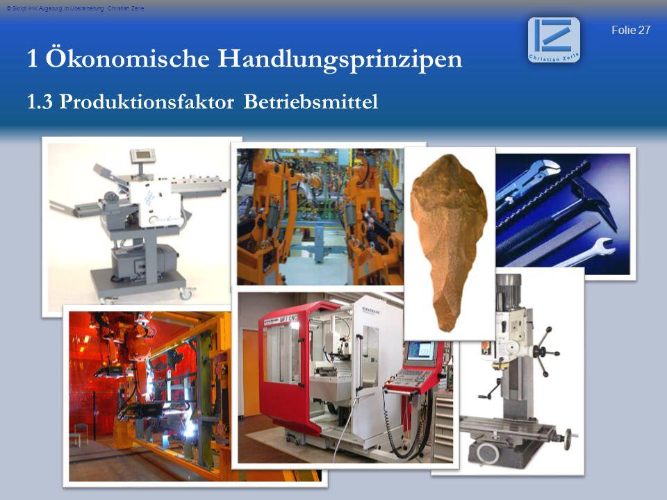 Folie 27 © Skript IHK Augsburg in Überarbeitung Christian Zerle 1 Ökonomische Handlungsprinzipen 1.3 Produktionsfaktor Betriebsmittel