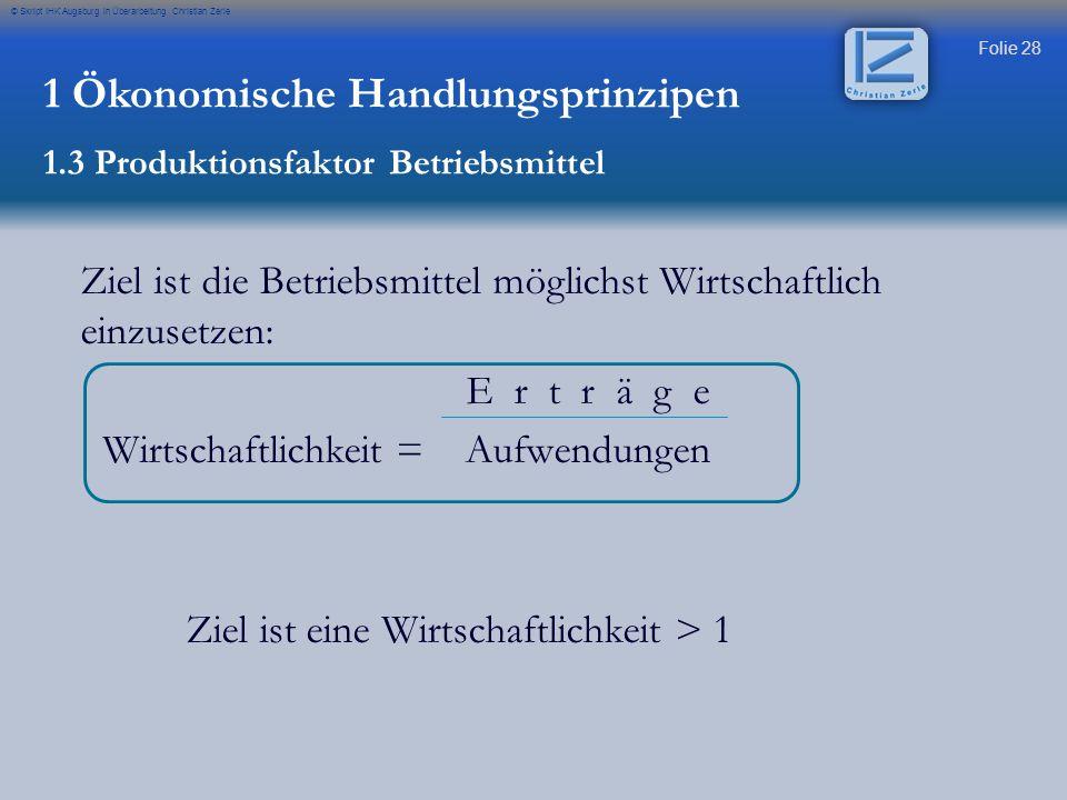 Folie 28 © Skript IHK Augsburg in Überarbeitung Christian Zerle Ziel ist die Betriebsmittel möglichst Wirtschaftlich einzusetzen: E r t r ä g e Wirtsc