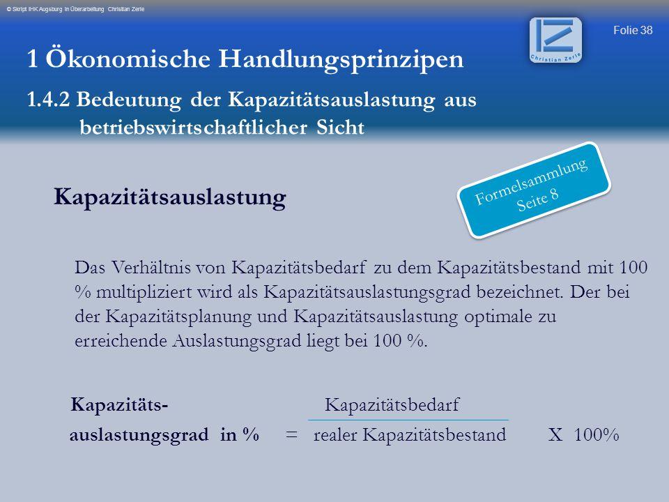 Folie 38 © Skript IHK Augsburg in Überarbeitung Christian Zerle Kapazitätsauslastung Das Verhältnis von Kapazitätsbedarf zu dem Kapazitätsbestand mit
