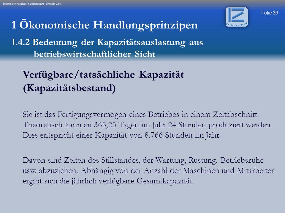 Folie 39 © Skript IHK Augsburg in Überarbeitung Christian Zerle Verfügbare/tatsächliche Kapazität (Kapazitätsbestand) Sie ist das Fertigungsvermögen e