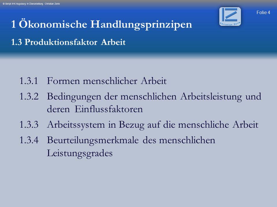 Folie 4 © Skript IHK Augsburg in Überarbeitung Christian Zerle 1.3.1Formen menschlicher Arbeit 1.3.2Bedingungen der menschlichen Arbeitsleistung und d