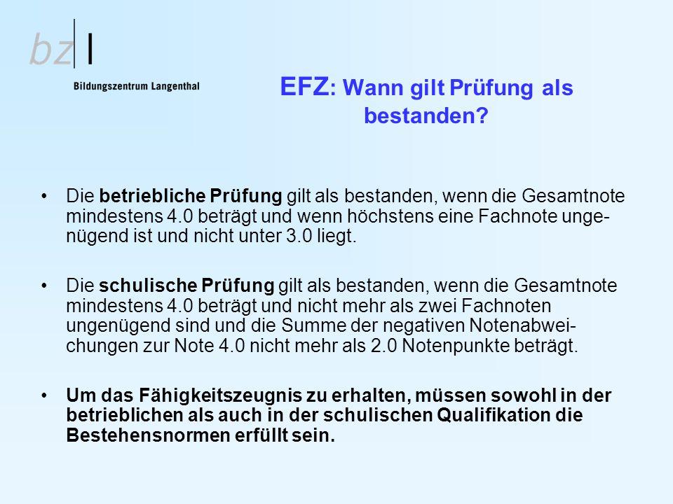 EFZ : Wann gilt Prüfung als bestanden? Die betriebliche Prüfung gilt als bestanden, wenn die Gesamtnote mindestens 4.0 beträgt und wenn höchstens eine