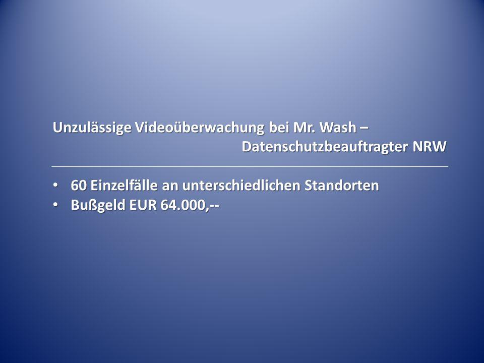 Unzulässige Videoüberwachung bei Mr. Wash – Datenschutzbeauftragter NRW 60 Einzelfälle an unterschiedlichen Standorten 60 Einzelfälle an unterschiedli