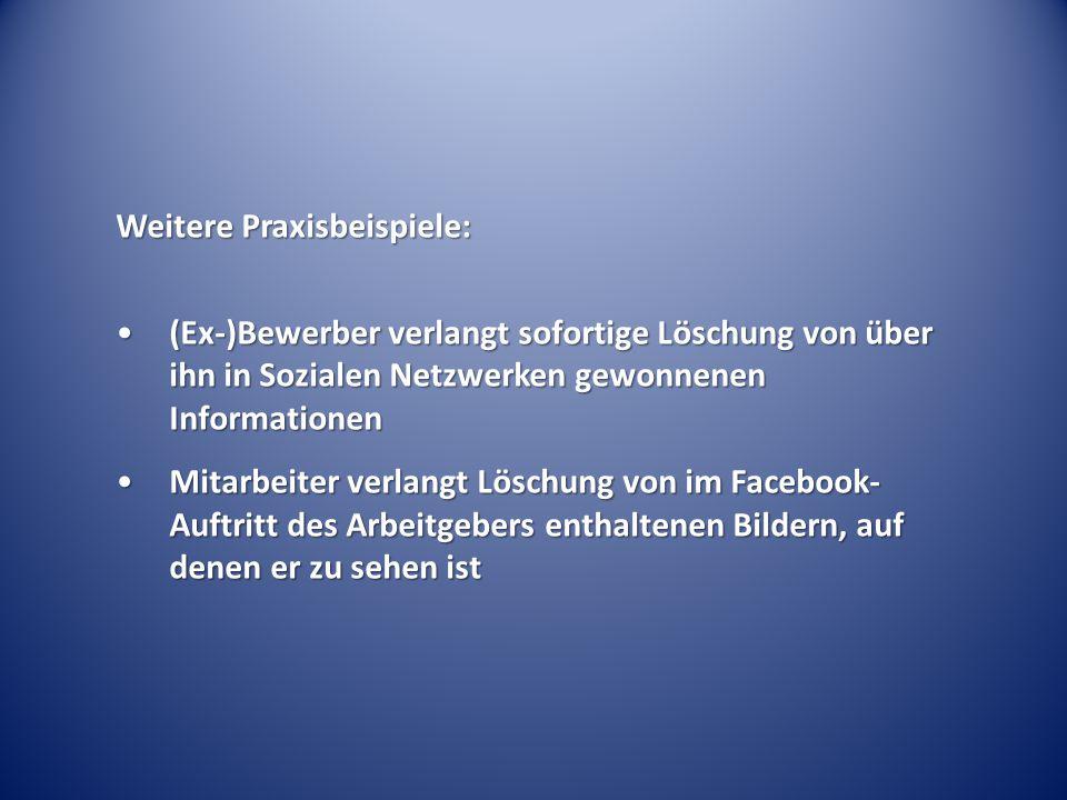 Weitere Praxisbeispiele: (Ex-)Bewerber verlangt sofortige Löschung von über ihn in Sozialen Netzwerken gewonnenen Informationen(Ex-)Bewerber verlangt