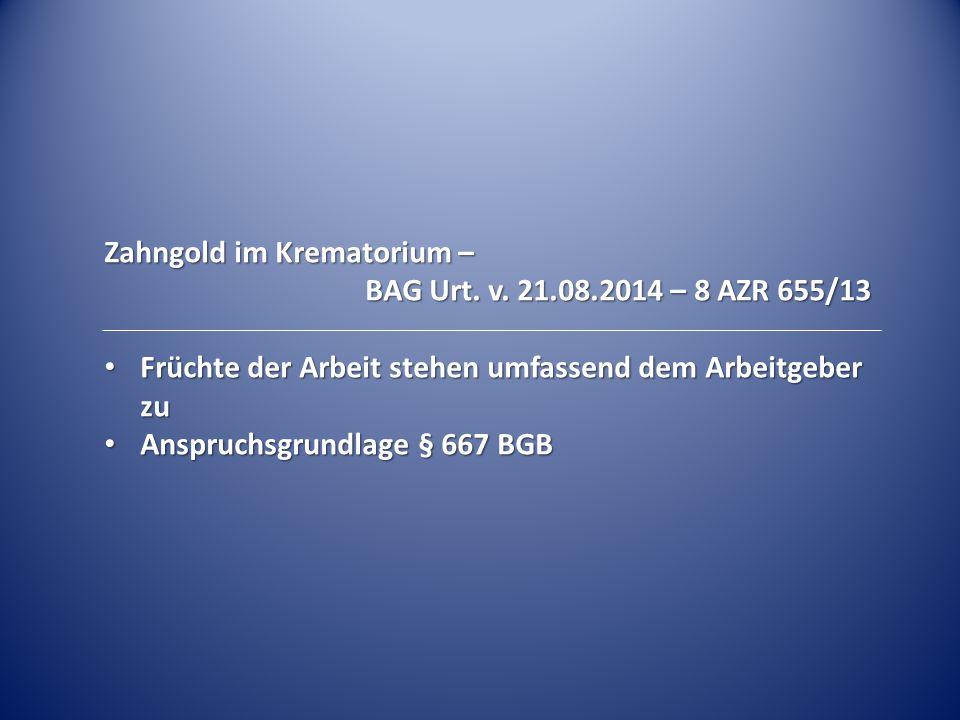 Zahngold im Krematorium – BAG Urt. v. 21.08.2014 – 8 AZR 655/13 BAG Urt. v. 21.08.2014 – 8 AZR 655/13 Früchte der Arbeit stehen umfassend dem Arbeitge
