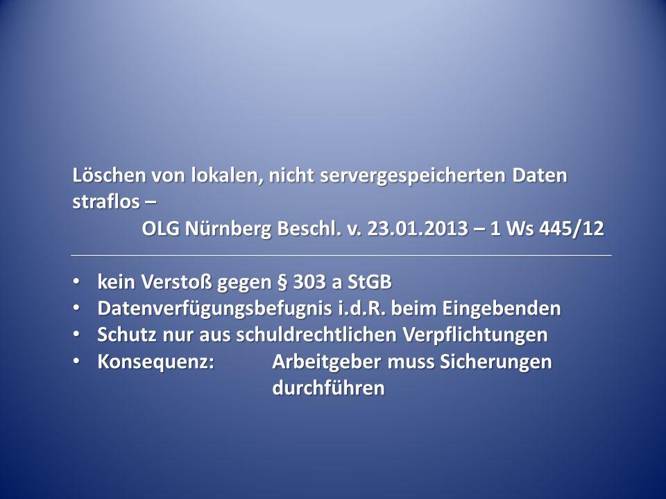 Löschen von lokalen, nicht servergespeicherten Daten straflos – OLG Nürnberg Beschl. v. 23.01.2013 – 1 Ws 445/12 OLG Nürnberg Beschl. v. 23.01.2013 –