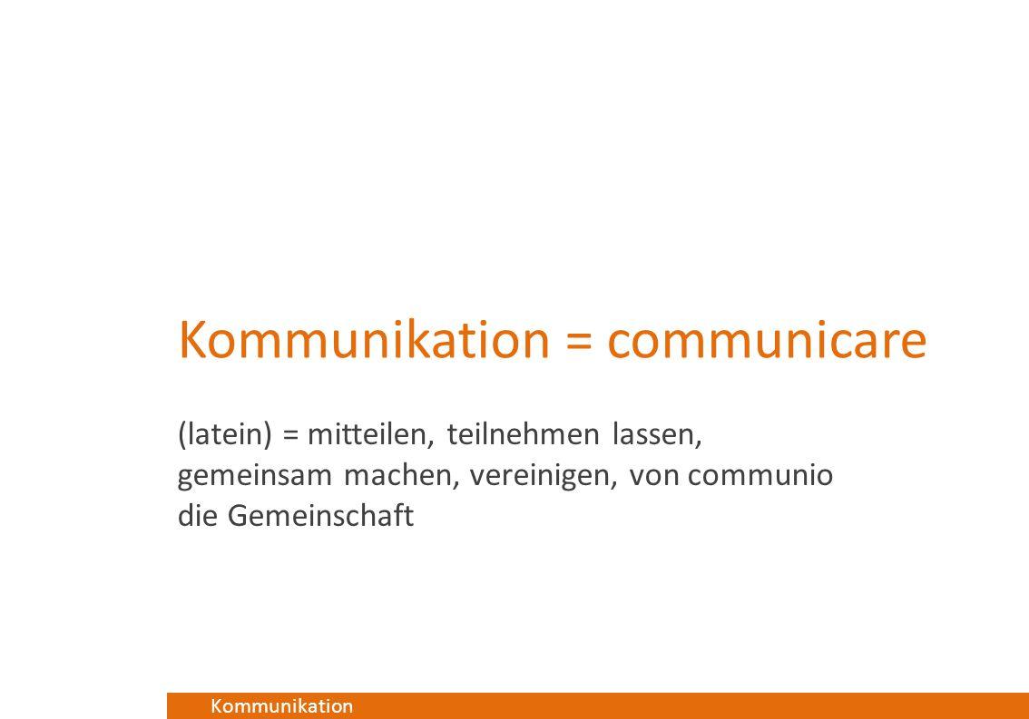 Kommunikation Kommunikation = communicare (latein) = mitteilen, teilnehmen lassen, gemeinsam machen, vereinigen, von communio die Gemeinschaft