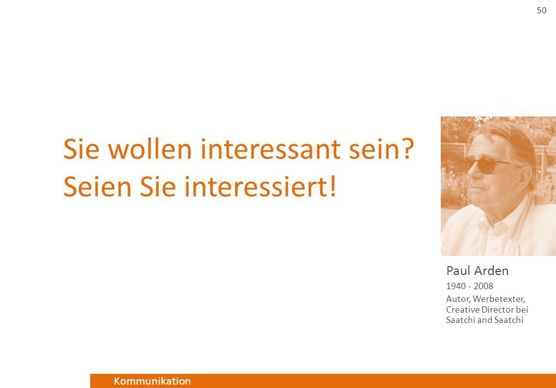 Kommunikation Sie wollen interessant sein? Seien Sie interessiert! Paul Arden 1940 - 2008 Autor, Werbetexter, Creative Director bei Saatchi and Saatch