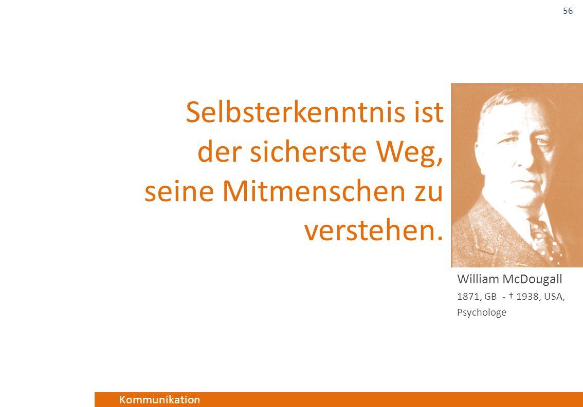 Kommunikation Selbsterkenntnis ist der sicherste Weg, seine Mitmenschen zu verstehen. William McDougall 1871, GB - † 1938, USA, Psychologe 56