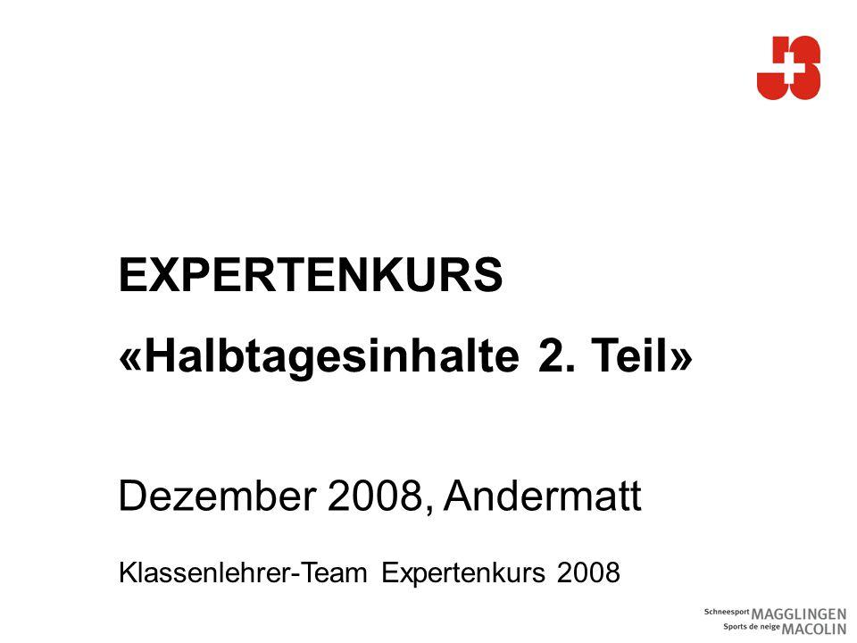 EXPERTENKURS «Halbtagesinhalte 2. Teil» Dezember 2008, Andermatt Klassenlehrer-Team Expertenkurs 2008