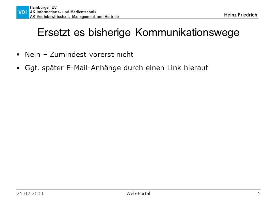 Hamburger BV AK Informations- und Medientechnik AK Betriebswirtschaft, Management und Vertrieb Heinz Friedrich 21.02.2009 Web-Portal 5 Ersetzt es bisherige Kommunikationswege  Nein – Zumindest vorerst nicht  Ggf.